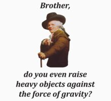 Brother, do you even raise heavy objects against the force of gravity? by bigredbubbles6