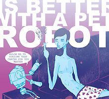 EVERYTHING IS BETTER WITH A PET ROBOT by DaniKDesign