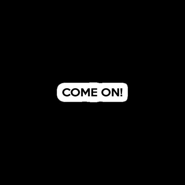 Come On! by SwordStruck