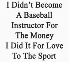 I Didn't Become A Baseball Instructor For The Money I Did It For Love To The Sport by supernova23