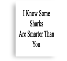I Know Some Sharks Are Smarter Than You  Canvas Print