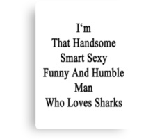 I'm That Handsome Smart Sexy Funny And Humble Man Who Loves Sharks  Canvas Print