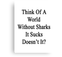 Think Of A World Without Sharks It Sucks Doesn't It?  Canvas Print