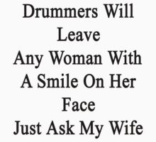 Drummers Will Leave Any Woman With A Smile On Her Face Just Ask My Wife by supernova23
