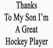 Thanks To My Son I'm A Great Hockey Player  by supernova23