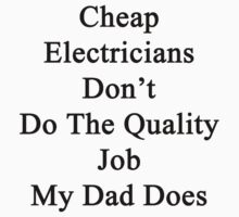 Cheap Electricians Don't Do The Quality Job My Dad Does  by supernova23