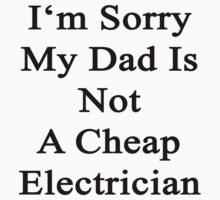 I'm Sorry My Dad Is Not A Cheap Electrician  by supernova23