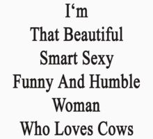 I'm That Beautiful Smart Sexy Funny And Humble Woman Who Loves Cows by supernova23
