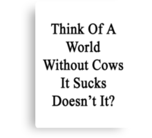 Think Of A World Without Cows It Sucks Doesn't it?  Canvas Print