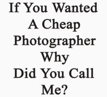 If You Wanted A Cheap Photographer Why Did You Call Me? by supernova23