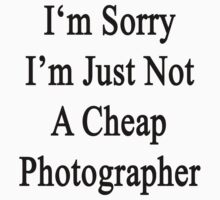 I'm Sorry I'm Just Not A Cheap Photographer  by supernova23
