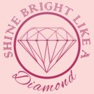 SHINE BRIGHT LIKE A DIAMOND by mcdba
