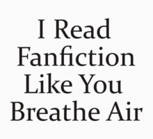 I Read Fanfiction Like You Breathe Air by LucyMerrylin
