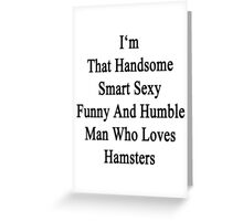 I'm That Handsome Smart Sexy Funny And Humble Man Who Loves Hamsters  Greeting Card