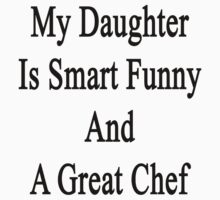 My Daughter Is Smart Funny And A Great Chef  by supernova23