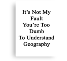 It's Not My Fault You're Too Dumb To Understand Geography  Canvas Print