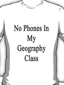 No Phones In My Geography Class  T-Shirt