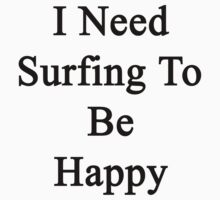 I Need Surfing To Be Happy  by supernova23