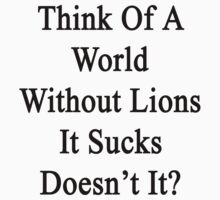 Think Of A World Without Lions It Sucks Doesn't It?  by supernova23