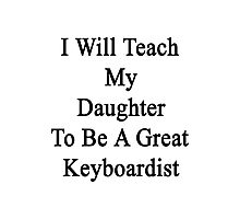 I Will Teach My Daughter To Be A Great Keyboardist  Photographic Print