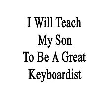 I Will Teach My Son To Be A Great Keyboardist  Photographic Print
