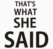 THAT'S WHAT SHE SAID(Black Font) by Cody Ayers