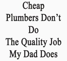 Cheap Plumbers Don't Do The Quality Job My Dad Does  by supernova23