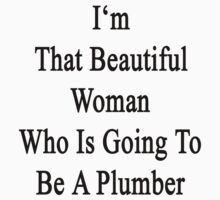 I'm That Beautiful Woman Who Is Going To Be A Plumber  by supernova23