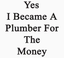 Yes I Became A Plumber For The Money  by supernova23