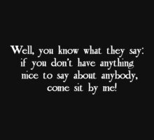 Well, you know what they say: if you don't have anything nice to say about anybody, come sit by me! by Tia Knight
