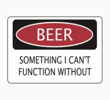 BEER SOMETHING I CAN'T FUNCTION WITHOUT, FUNNY DANGER STYLE FAKE SAFETY SIGN by DangerSigns