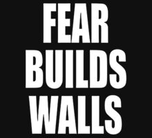 Fear builds walls. by aamazed