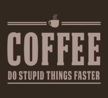 Coffee. Do Stupid Things Faster by contoured