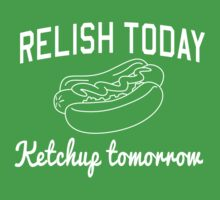 Relish Today Ketchup Tomorrow by contoured