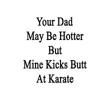 Your Dad May Be Hotter But Mine Kicks Butt At Karate  Photographic Print