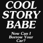 Cool Story Babe Can I borrow your car? by KuromanKuro
