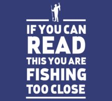If you can read this you are fishing too close by sportsfan