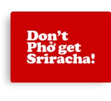Don't Phở get Sriracha! Canvas Print