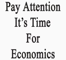 Pay Attention It's Time For Economics  by supernova23