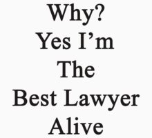 Why? Yes I'm The Best Lawyer Alive  by supernova23