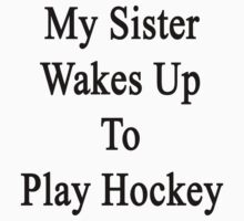 My Sister Wakes Up To Play Hockey  by supernova23