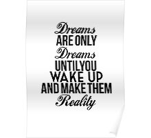 Dreams Are Only Dreams Until You Wake Up And Make Them Reality Poster
