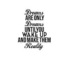 Dreams Are Only Dreams Until You Wake Up And Make Them Reality Photographic Print