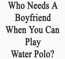 Who Needs A Boyfriend When You Can Play Water Polo?  by supernova23
