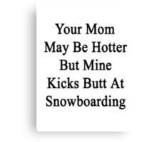 Your Mom May Be Hotter But Mine Kicks Butt At Snowboarding  Canvas Print