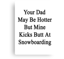 Your Dad May Be Hotter But Mine Kicks Butt At Snowboarding  Canvas Print