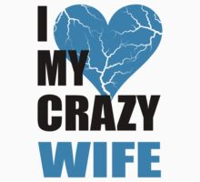 I LOVE MY CRAZY WIFE - I LOVE MY CRAZY HUSBAND by omadesign