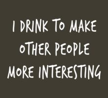 I drink to make other people more interesting by partyanimal