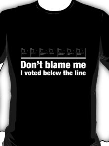 Don't blame me – I voted below the line T-Shirt