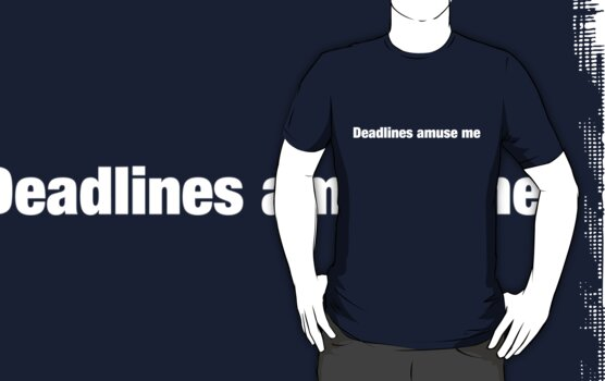 Deadlines Amuse Me by artack